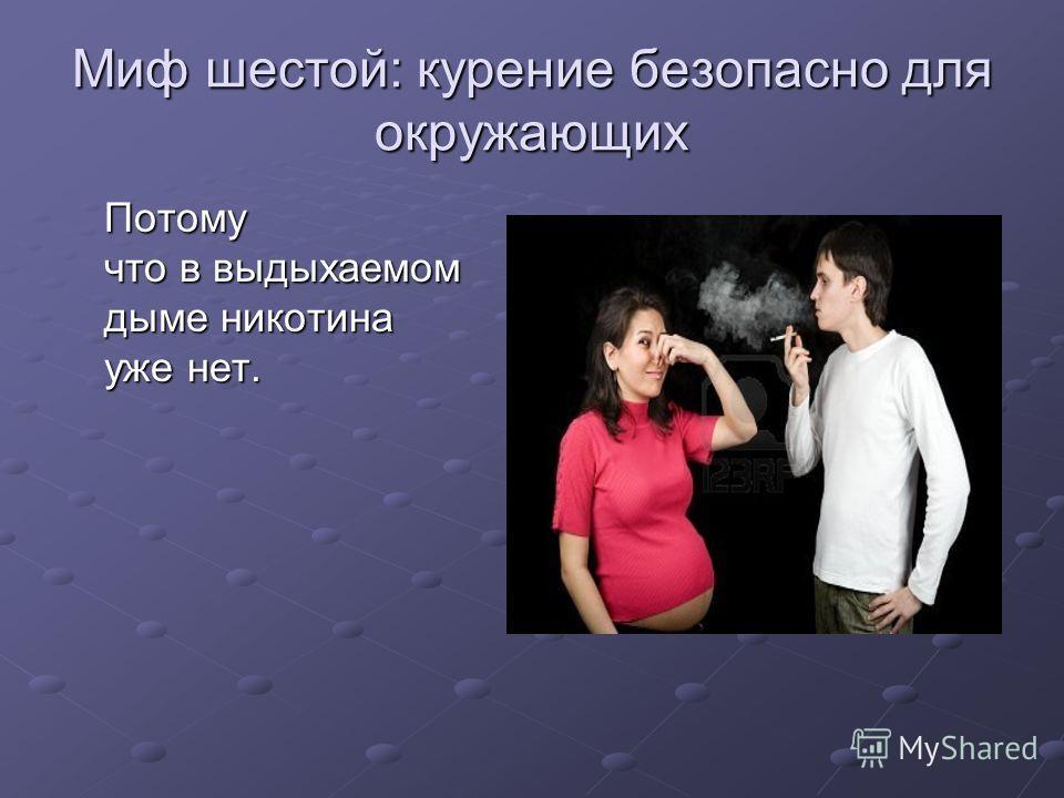 Миф шестой: курение безопасно для окружающих Потому что в выдыхаемом дыме никотина уже нет.