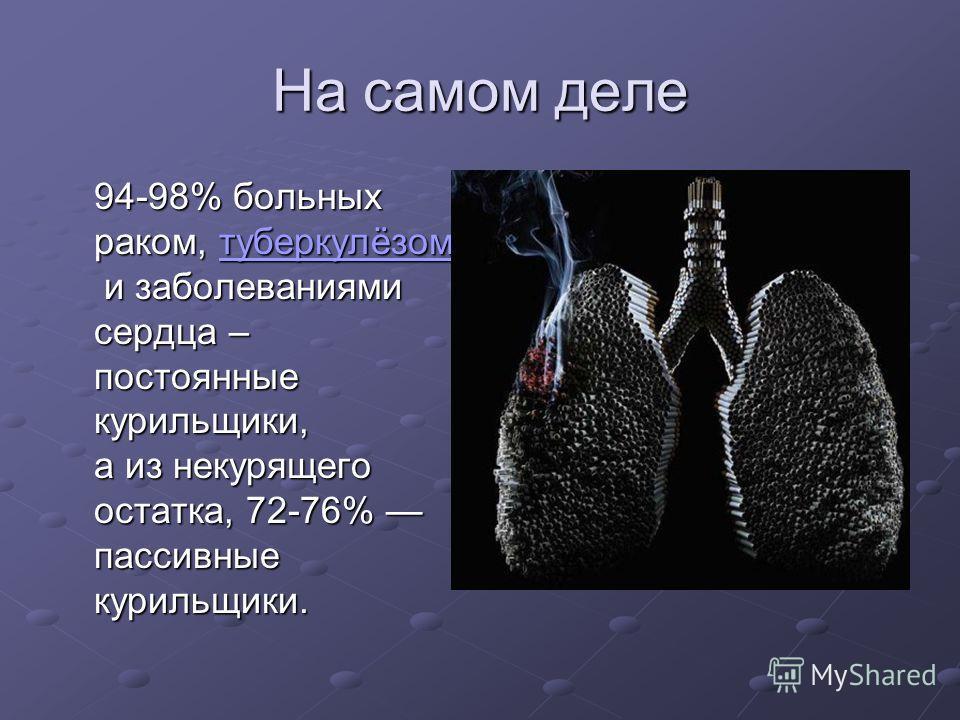 На самом деле 94-98% больных раком, туберкулёзом и заболеваниями сердца – постоянные курильщики, а из некурящего остатка, 72-76% пассивные курильщики. туберкулёзом