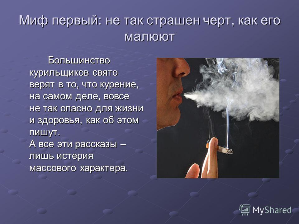 Миф первый: не так страшен черт, как его малюют Большинство курильщиков свято верят в то, что курение, на самом деле, вовсе не так опасно для жизни и здоровья, как об этом пишут. А все эти рассказы – лишь истерия массового характера.