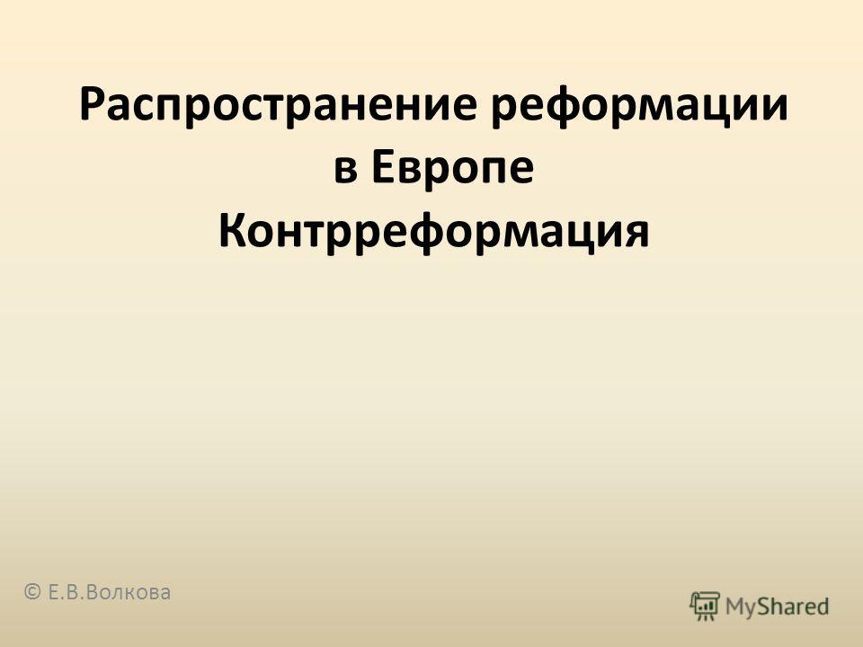 Распространение реформации в Европе Контрреформация © Е.В.Волкова