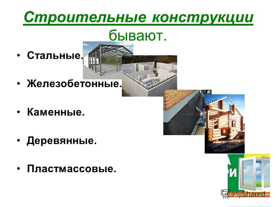 Строительные конструкции бывают. Стальные. Железобетонные. Каменные. Деревянные. Пластмассовые.