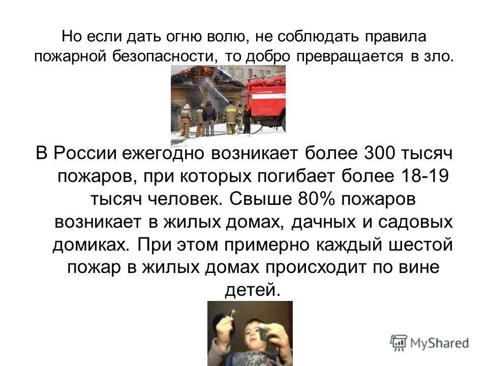 Но если дать огню волю, не соблюдать правила пожарной безопасности, то добро превращается в зло. В России ежегодно возникает более 300 тысяч пожаров, при которых погибает более 18-19 тысяч человек. Свыше 80% пожаров возникает в жилых домах, дачных и