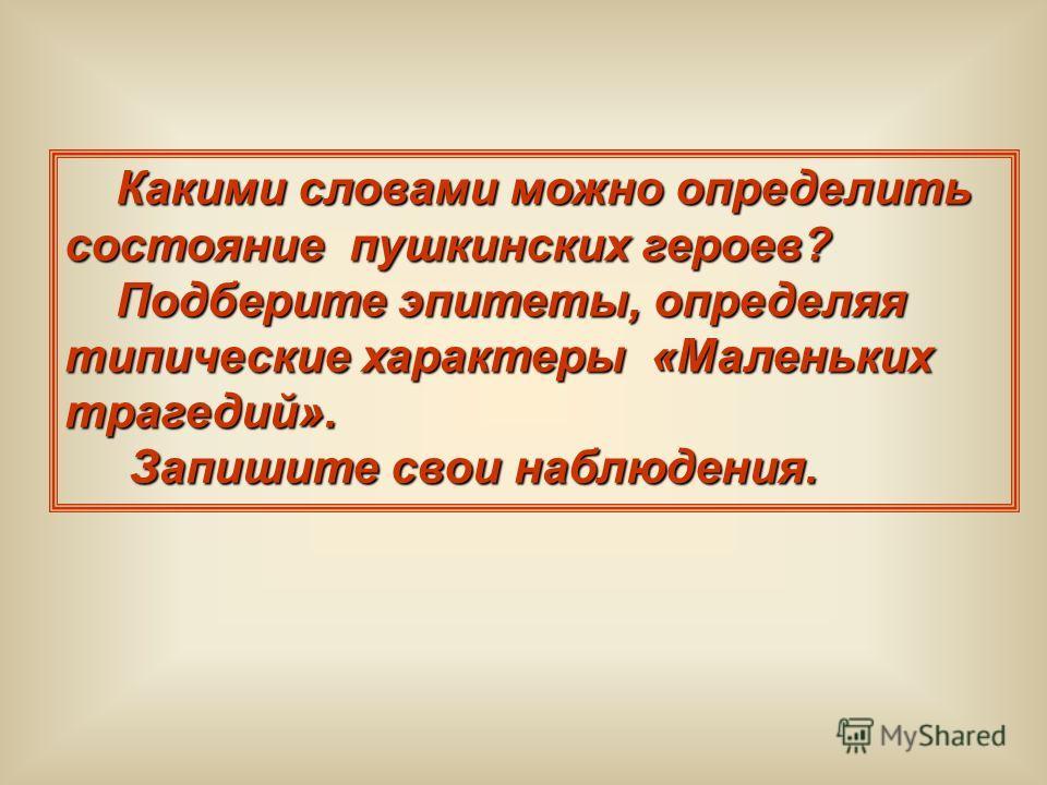 Какими словами можно определить состояние пушкинских героев? Какими словами можно определить состояние пушкинских героев? Подберите эпитеты, определяя типические характеры «Маленьких трагедий». Подберите эпитеты, определяя типические характеры «Мален