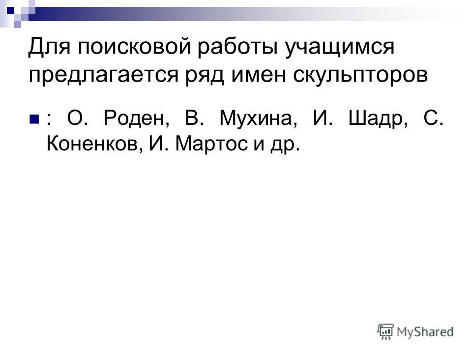 Для поисковой работы учащимся предлагается ряд имен скульпторов : О. Роден, В. Мухина, И. Шадр, С. Коненков, И. Мартос и др.