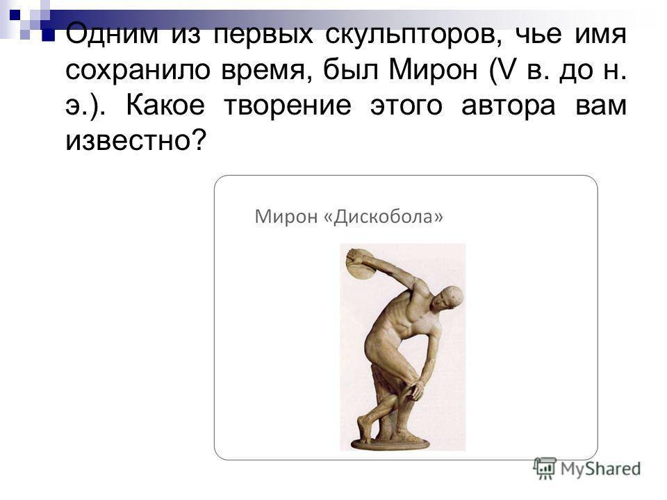 Одним из первых скульпторов, чье имя сохранило время, был Мирон (V в. до н. э.). Какое творение этого автора вам известно?