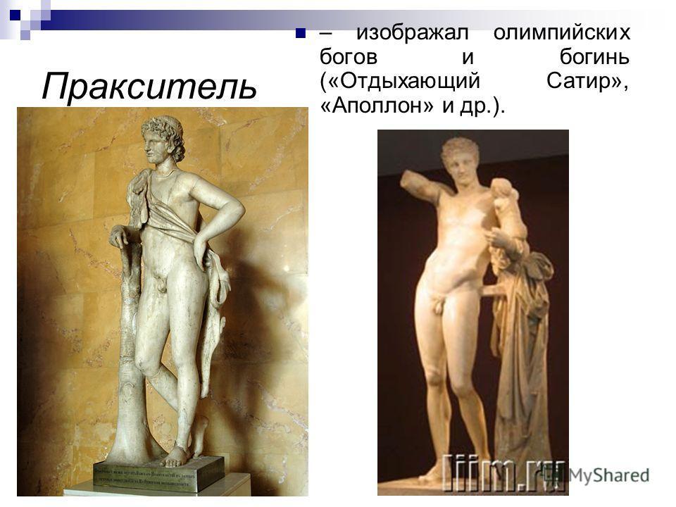 Пракситель – изображал олимпийских богов и богинь («Отдыхающий Сатир», «Аполлон» и др.).