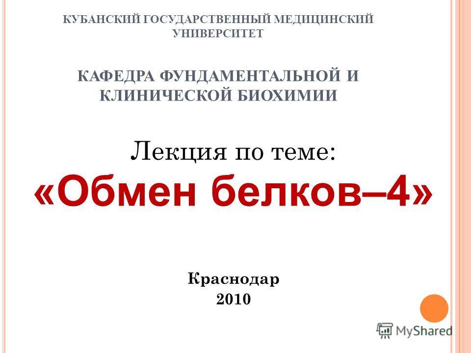 КУБАНСКИЙ ГОСУДАРСТВЕННЫЙ МЕДИЦИНСКИЙ УНИВЕРСИТЕТ КАФЕДРА ФУНДАМЕНТАЛЬНОЙ И КЛИНИЧЕСКОЙ БИОХИМИИ Лекция по теме: «Обмен белков–4» Краснодар 2010