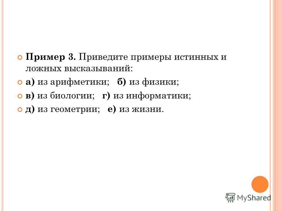 Пример 3. Приведите примеры истинных и ложных высказываний: а) из арифметики; б) из физики; в) из биологии; г) из информатики; д) из геометрии; е) из жизни.