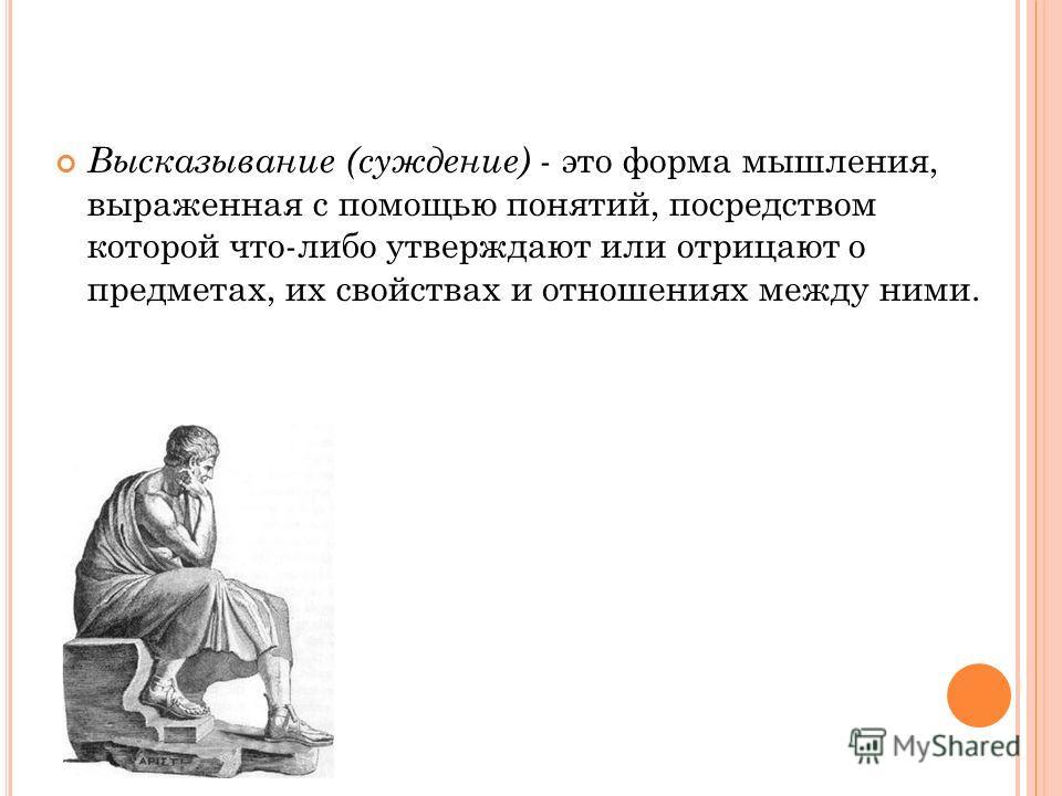 Высказывание (суждение) - это форма мышления, выраженная с помощью понятий, посредством которой что-либо утверждают или отрицают о предметах, их свойствах и отношениях между ними.