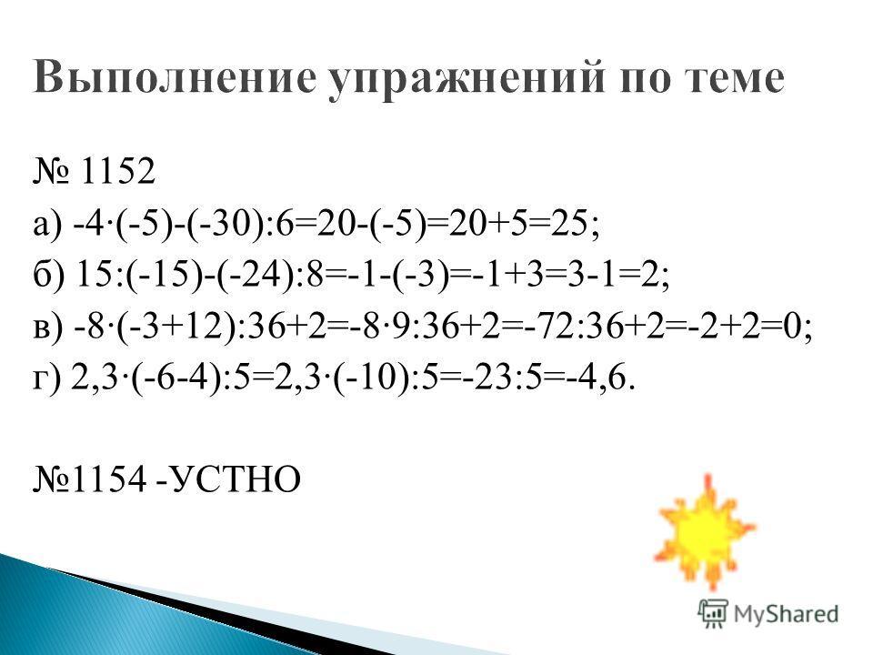 1152 а) -4·(-5)-(-30):6=20-(-5)=20+5=25; б) 15:(-15)-(-24):8=-1-(-3)=-1+3=3-1=2; в) -8·(-3+12):36+2=-8·9:36+2=-72:36+2=-2+2=0; г) 2,3·(-6-4):5=2,3·(-10):5=-23:5=-4,6. 1154 -УСТНО