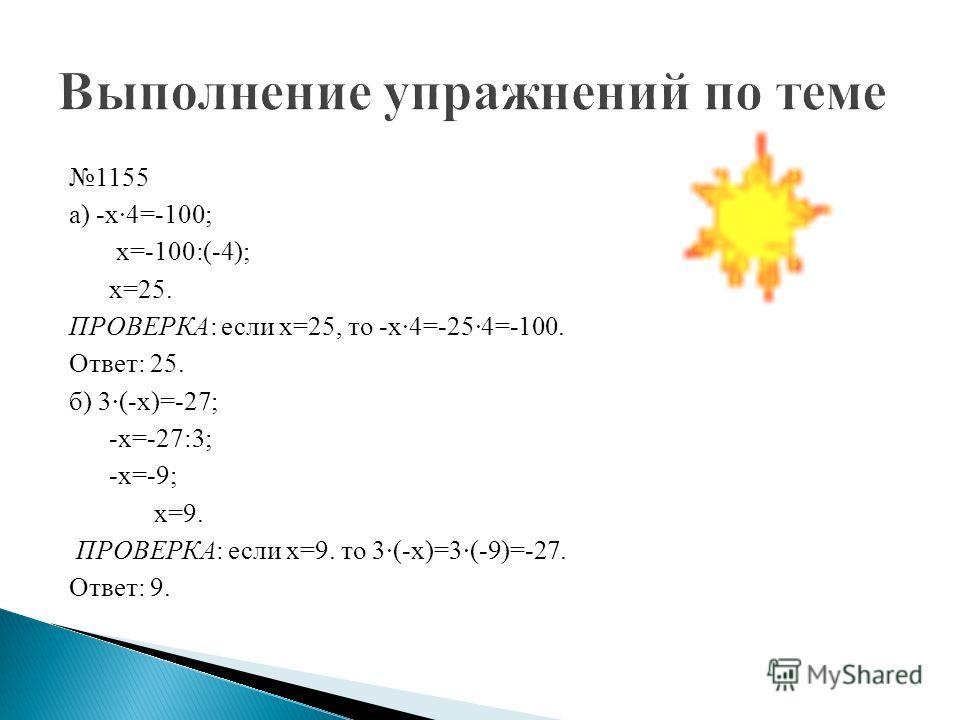 1155 а) -х·4=-100; х=-100:(-4); х=25. ПРОВЕРКА: если х=25, то -х·4=-25·4=-100. Ответ: 25. б) 3·(-х)=-27; -х=-27:3; -х=-9; х=9. ПРОВЕРКА: если х=9. то 3·(-х)=3·(-9)=-27. Ответ: 9.