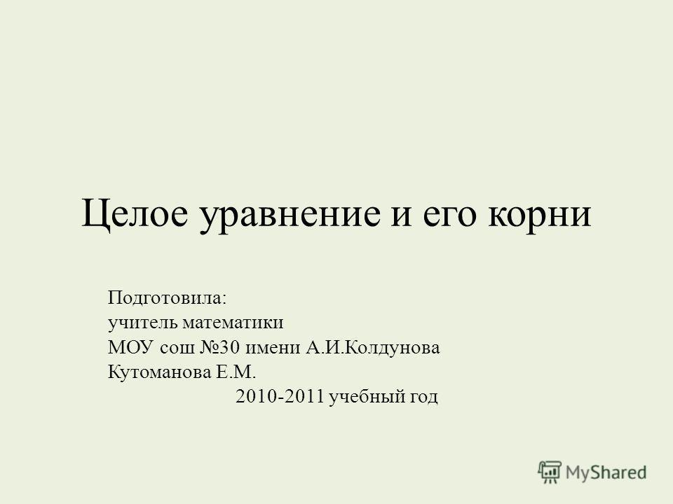Целое уравнение и его корни Подготовила: учитель математики МОУ сош 30 имени А.И.Колдунова Кутоманова Е.М. 2010-2011 учебный год