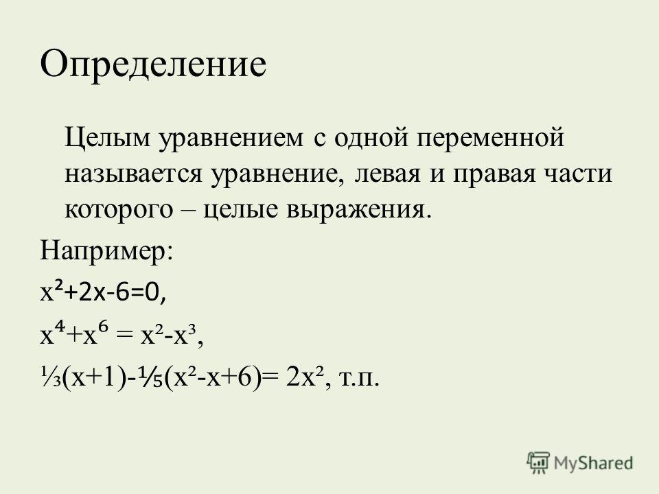 Определение Целым уравнением с одной переменной называется уравнение, левая и правая части которого – целые выражения. Например: х ²+2х-6=0, х +х = х²-х³, (х+1)- (х²-х+6)= 2х², т.п.