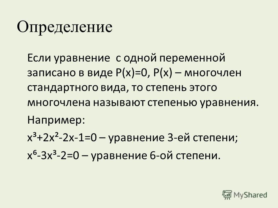 Определение Если уравнение с одной переменной записано в виде Р(х)=0, Р(х) – многочлен стандартного вида, то степень этого многочлена называют степенью уравнения. Например: х³+2х²-2х-1=0 – уравнение 3-ей степени; х-3х³-2=0 – уравнение 6-ой степени.