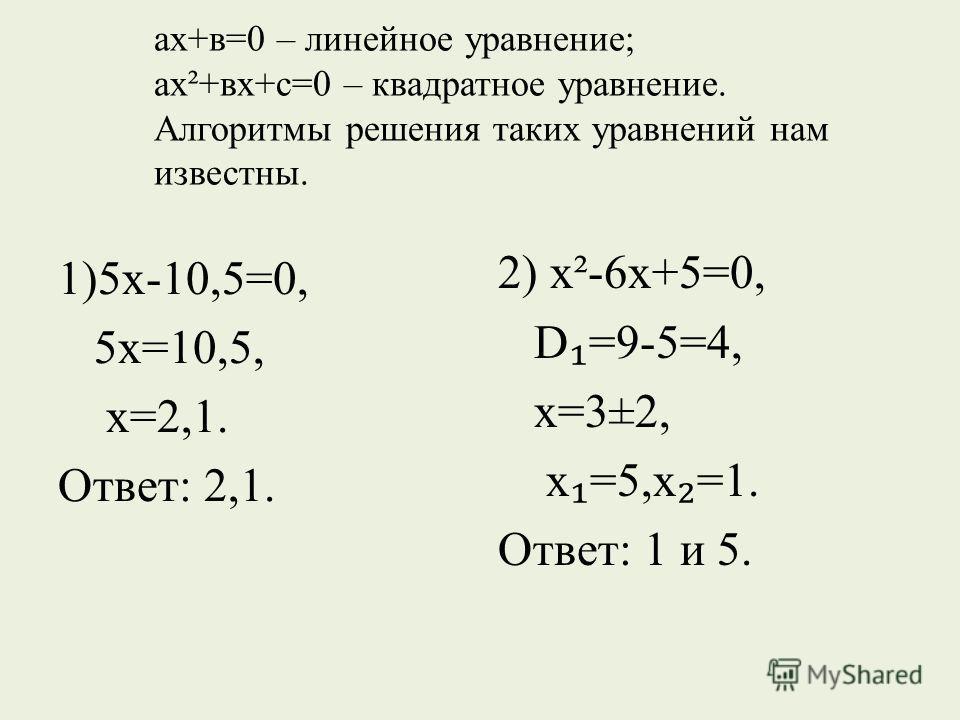 ах+в=0 – линейное уравнение; ах²+вх+с=0 – квадратное уравнение. Алгоритмы решения таких уравнений нам известны. 1)5х-10,5=0, 5х=10,5, х=2,1. Ответ: 2,1. 2) х²-6х+5=0, D =9-5=4, х=3±2, х =5,х =1. Ответ: 1 и 5.