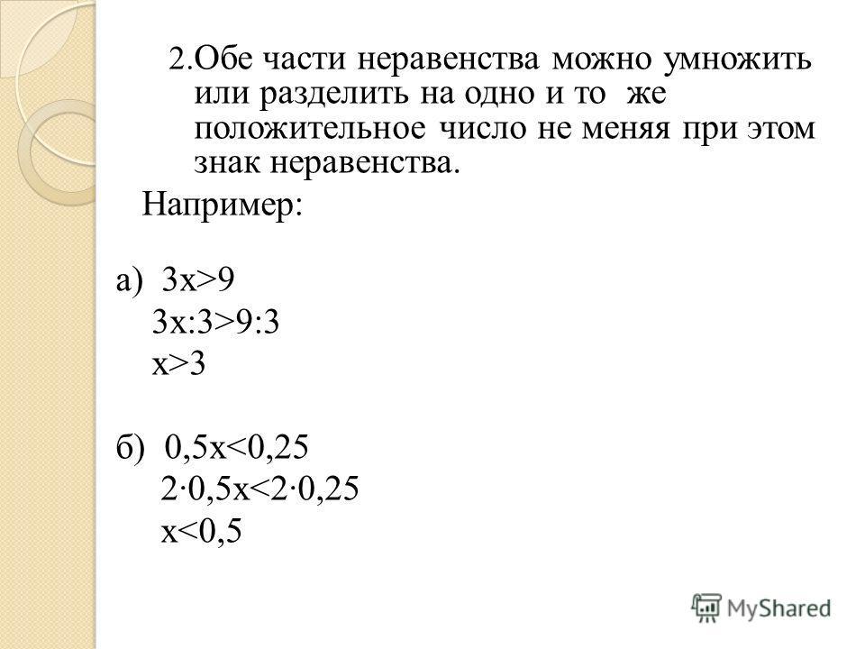 2. Обе части неравенства можно умножить или разделить на одно и то же положительное число не меняя при этом знак неравенства. Например: а) 3х>9 3х:3>9:3 х>3 б) 0,5х