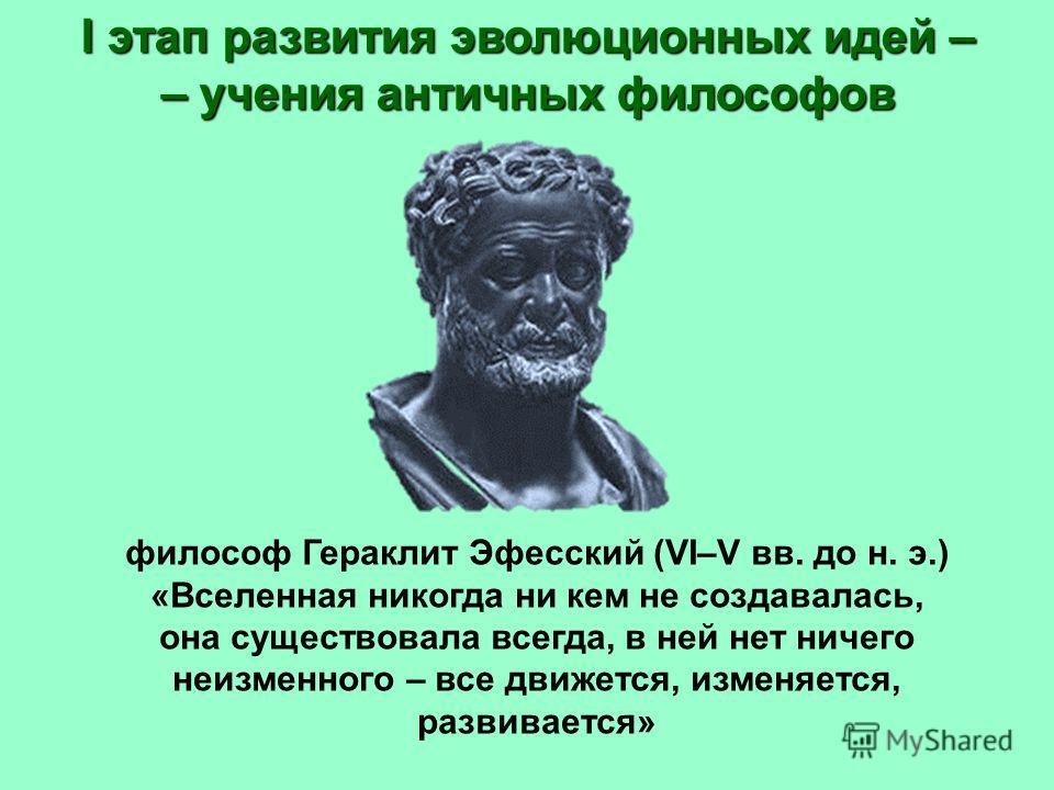I этап развития эволюционных идей – – учения античных философов философ Гераклит Эфесский (VI–V вв. до н. э.) «Вселенная никогда ни кем не создавалась, она существовала всегда, в ней нет ничего неизменного – все движется, изменяется, развивается»