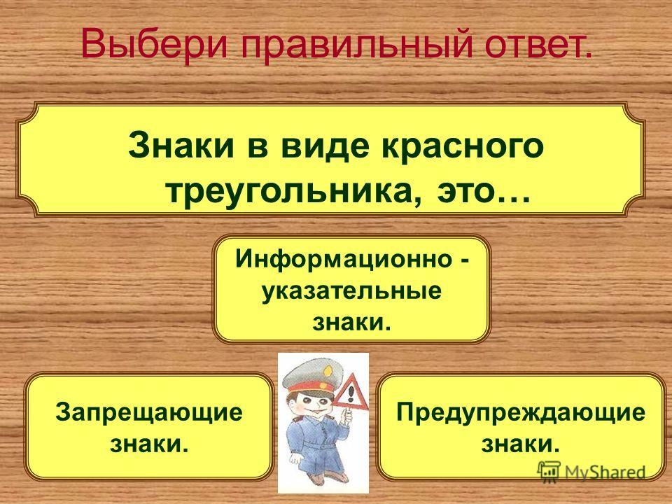 Выбери правильный ответ. Знаки в виде красного треугольника, это… Предупреждающие знаки. Информационно - указательные знаки. Запрещающие знаки.