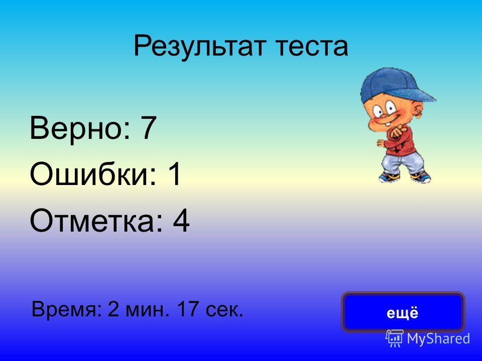 Результат теста Верно: 7 Ошибки: 1 Отметка: 4 Время: 2 мин. 17 сек. ещё