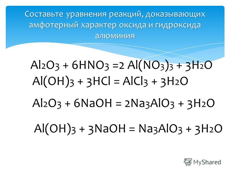 Составьте уравнения реакций, доказывающих амфотерный характер оксида и гидроксида алюминия Al 2 O 3 + 6HNO 3 =2 Al(NO 3 ) 3 + 3H 2 O Al(OH) 3 + 3HCl = AlCl 3 + 3H 2 O Al 2 O 3 + 6NaOH = 2Na 3 AlO 3 + 3H 2 O Al(OH) 3 + 3NaOH = Na 3 AlO 3 + 3H 2 O