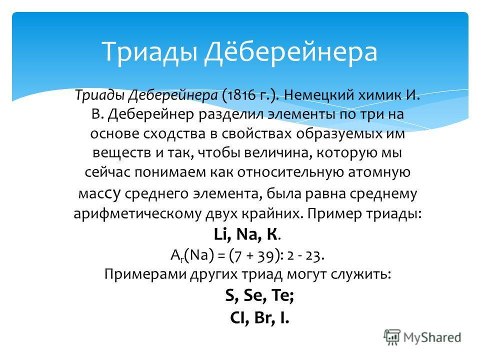 Триады Дёберейнера Триады Деберейнера (1816 г.). Немецкий химик И. В. Деберейнер разделил элементы по три на основе сходства в свойствах образуемых им веществ и так, чтобы величина, которую мы сейчас понимаем как относительную атомную мас су среднего