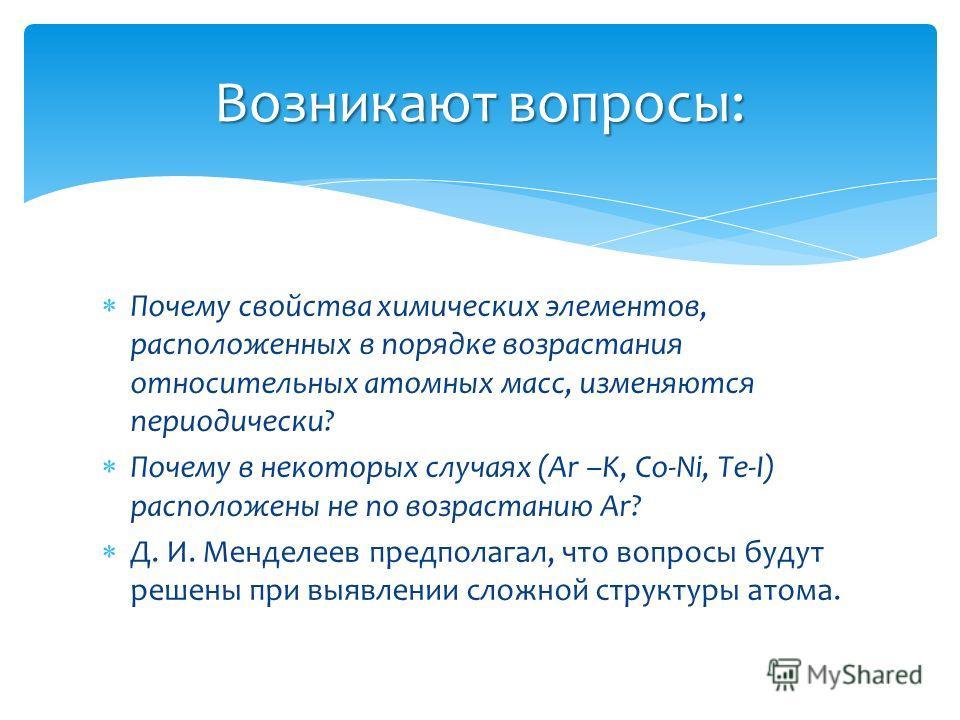 Почему свойства химических элементов, расположенных в порядке возрастания относительных атомных масс, изменяются периодически? Почему в некоторых случаях (Ar –K, Co-Ni, Te-I) расположены не по возрастанию Ar? Д. И. Менделеев предполагал, что вопросы