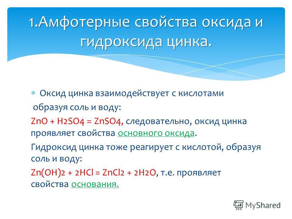 Оксид цинка взаимодействует с кислотами образуя соль и воду: ZnO + H2SO4 = ZnSO4, следовательно, оксид цинка проявляет свойства основного оксида. Гидроксид цинка тоже реагирует с кислотой, образуя соль и воду: Zn(OH)2 + 2HCl = ZnCl2 + 2H2O, т.е. проя