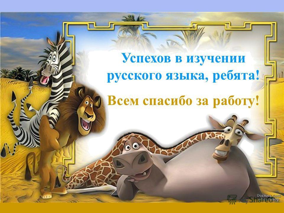 Успехов в изучении русского языка, ребята! Всем спасибо за работу!