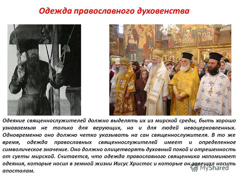 Одежда православного духовенства Одеяние священнослужителей должно выделять их из мирской среды, быть хорошо узнаваемым не только для верующих, но и для людей невоцерковленных. Одновременно оно должно четко указывать на сан священнослужителя. В то же