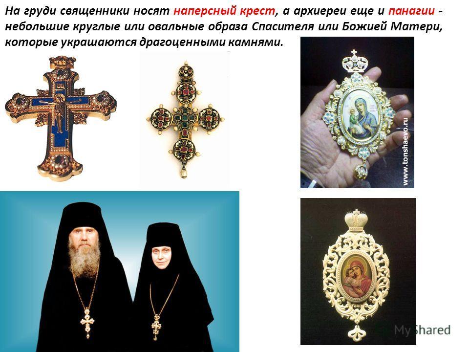 На груди священники носят наперсный крест, а архиереи еще и панагии - небольшие круглые или овальные образа Спасителя или Божией Матери, которые украшаются драгоценными камнями.