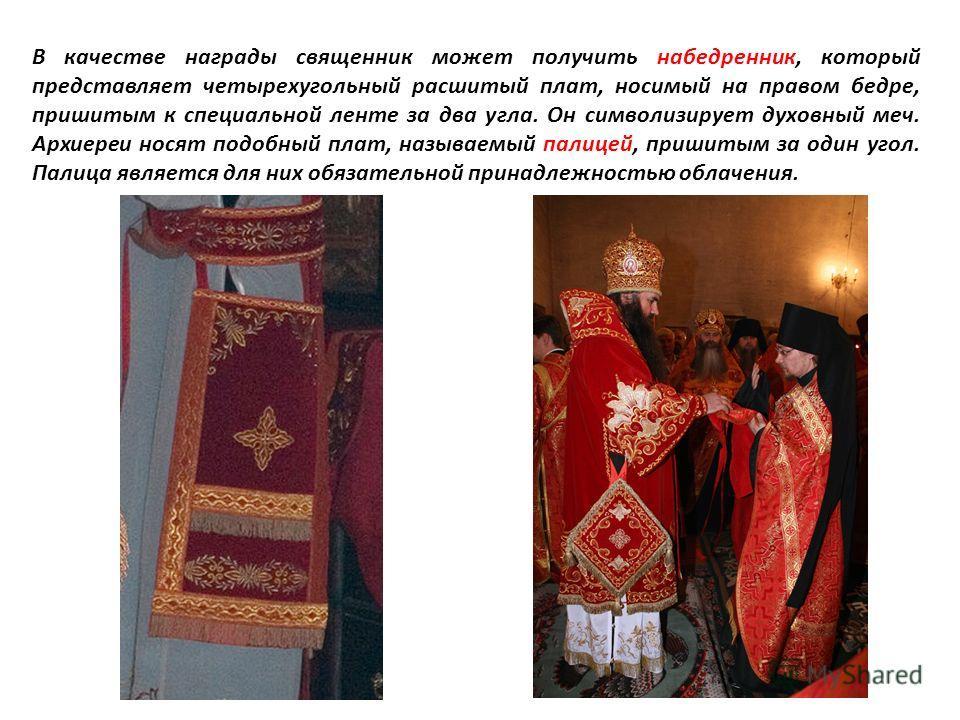В качестве награды священник может получить набедренник, который представляет четырехугольный расшитый плат, носимый на правом бедре, пришитым к специальной ленте за два угла. Он символизирует духовный меч. Архиереи носят подобный плат, называемый па