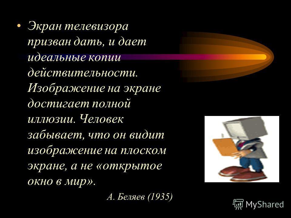 Экран телевизора призван дать, и дает идеальные копии действительности. Изображение на экране достигает полной иллюзии. Человек забывает, что он видит изображение на плоском экране, а не «открытое окно в мир». А. Беляев (1935)