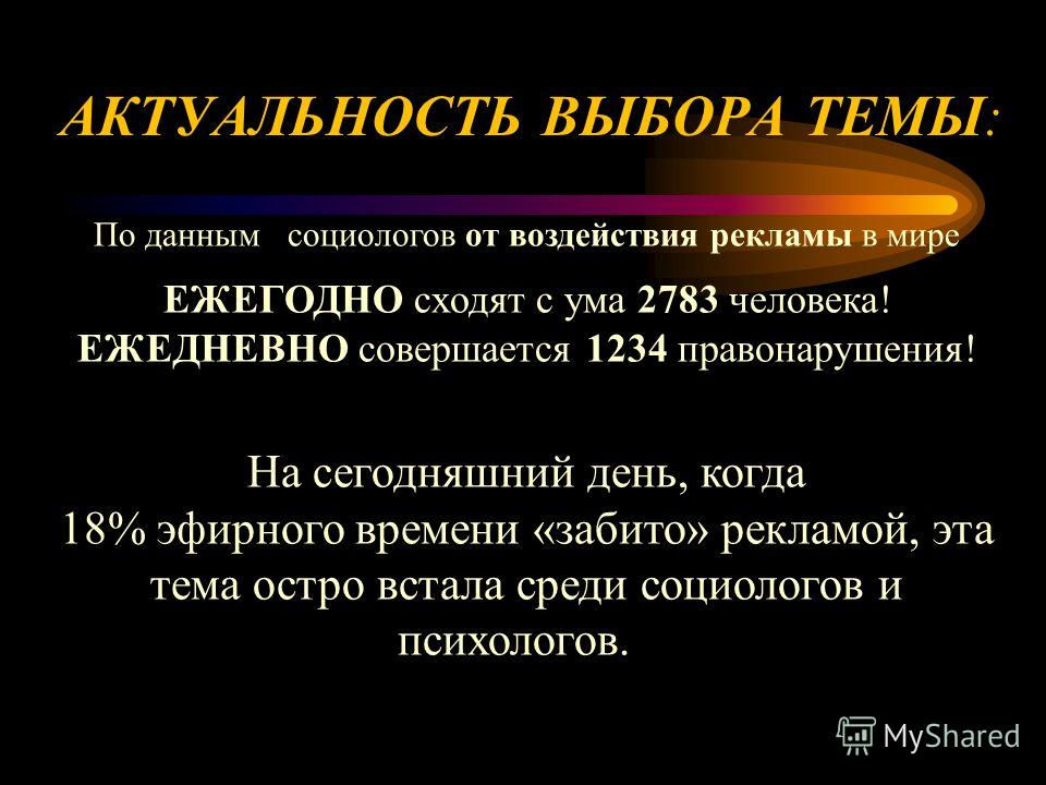 АКТУАЛЬНОСТЬ ВЫБОРА ТЕМЫ: По данным социологов от воздействия рекламы в мире ЕЖЕГОДНО сходят с ума 2783 человека! ЕЖЕДНЕВНО совершается 1234 правонарушения! На сегодняшний день, когда 18% эфирного времени «забито» рекламой, эта тема остро встала сред