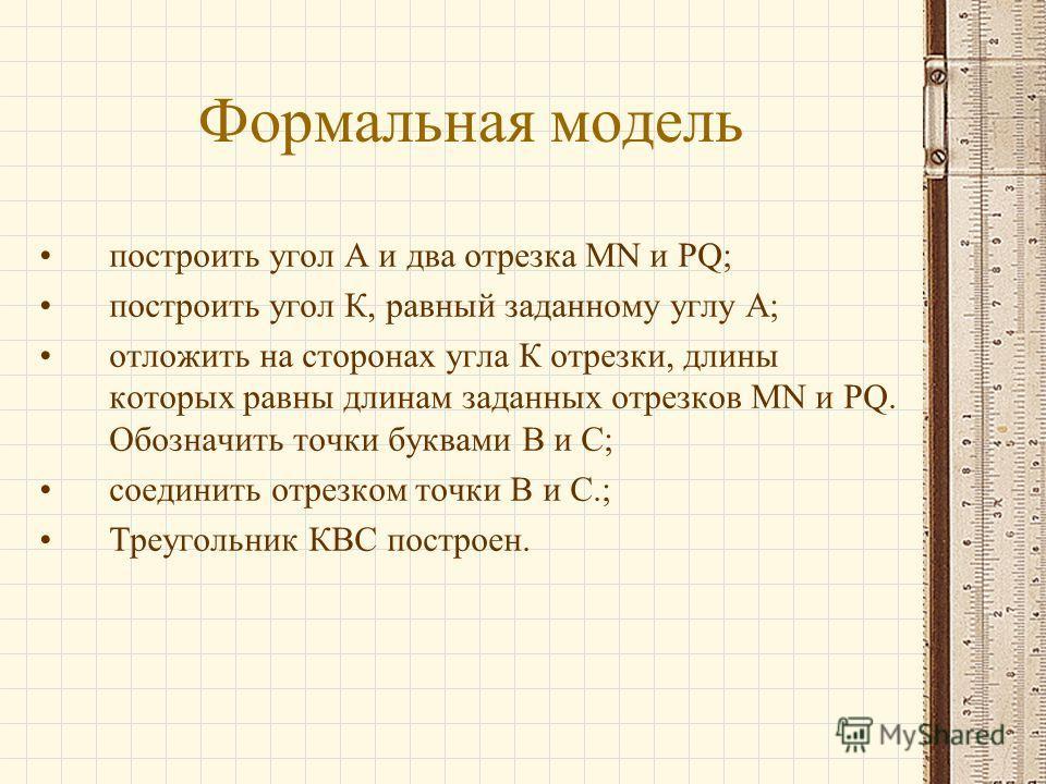 Формальная модель построить угол А и два отрезка MN и PQ; построить угол К, равный заданному углу А; отложить на сторонах угла К отрезки, длины которых равны длинам заданных отрезков MN и PQ. Обозначить точки буквами B и C; соединить отрезком точки В