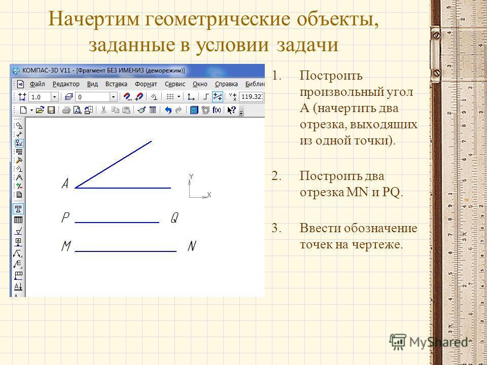 Начертим геометрические объекты, заданные в условии задачи 1.Построить произвольный угол А (начертить два отрезка, выходящих из одной точки). 2.Построить два отрезка MN и PQ. 3.Ввести обозначение точек на чертеже.