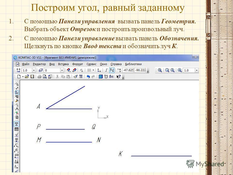 Построим угол, равный заданному 1.С помощью Панели управления вызвать панель Геометрия. Выбрать объект Отрезок и построить произвольный луч. 2.С помощью Панели управление вызвать панель Обозначения. Щелкнуть по кнопке Ввод текста и обозначить луч К.