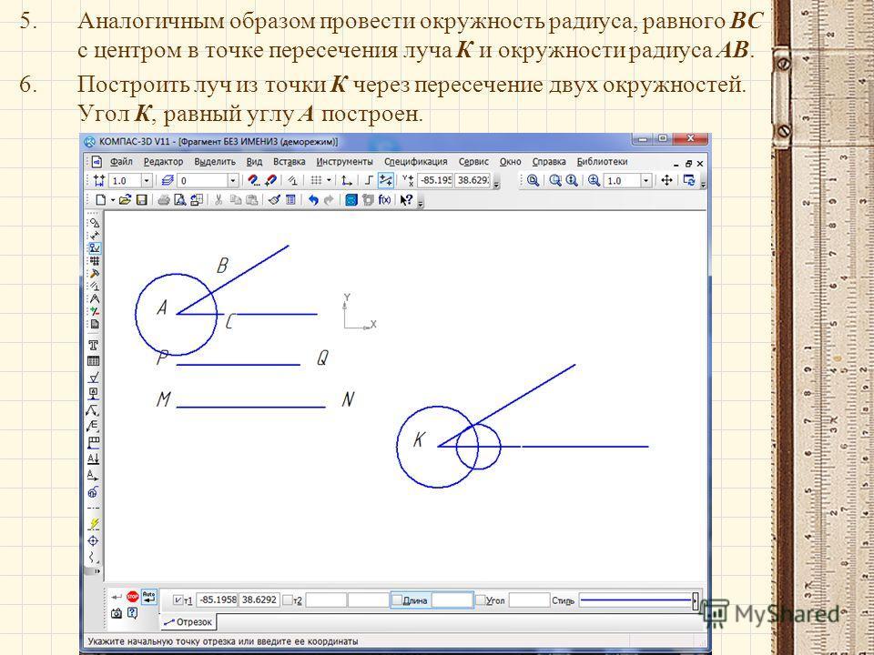 5.Аналогичным образом провести окружность радиуса, равного ВС с центром в точке пересечения луча К и окружности радиуса АВ. 6.Построить луч из точки К через пересечение двух окружностей. Угол К, равный углу А построен.