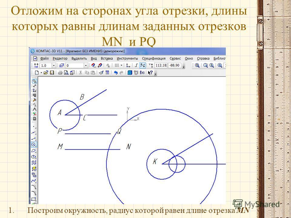 Отложим на сторонах угла отрезки, длины которых равны длинам заданных отрезков MN и PQ 1.Построим окружность, радиус которой равен длине отрезка MN