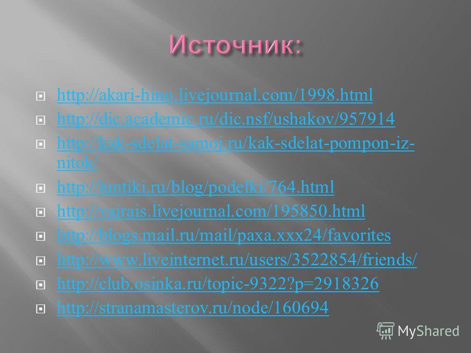 http://akari-hino.livejournal.com/1998.html http://dic.academic.ru/dic.nsf/ushakov/957914 http://kak-sdelat-samoj.ru/kak-sdelat-pompon-iz- nitok/ http://kak-sdelat-samoj.ru/kak-sdelat-pompon-iz- nitok/ http://luntiki.ru/blog/podelki/764.html http://v