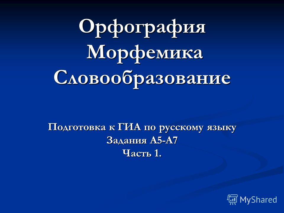 Орфография Морфемика Словообразование Подготовка к ГИА по русскому языку Задания А5-А7 Часть 1.