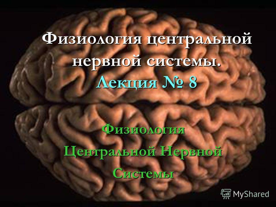 Физиология центральной нервной системы. Лекция 8 Физиология Центральной Нервной Системы