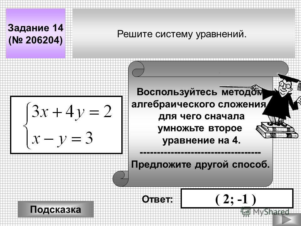 Решите систему уравнений. Задание 14 ( 206204) Подсказка Воспользуйтесь методом алгебраического сложения, для чего сначала умножьте второе уравнение на 4. ------------------------------------ Предложите другой способ. Ответ: ( 2; -1 )
