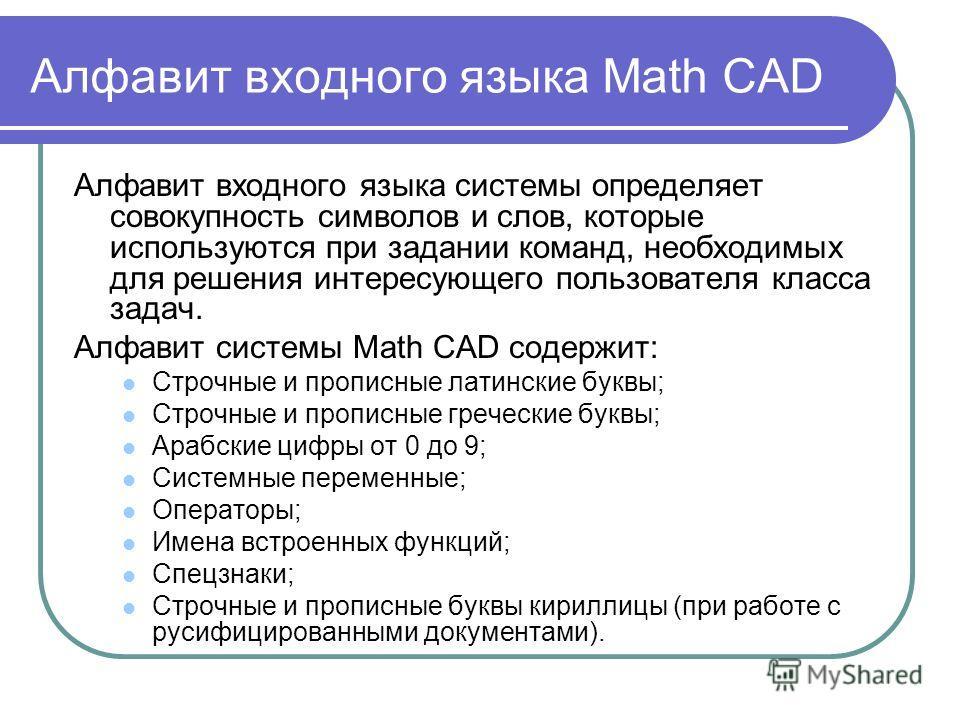 Алфавит входного языка Math CAD Алфавит входного языка системы определяет совокупность символов и слов, которые используются при задании команд, необходимых для решения интересующего пользователя класса задач. Алфавит системы Math CAD содержит: Строч