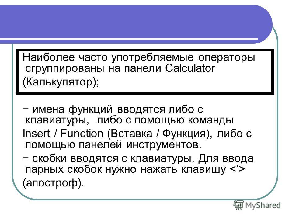Наиболее часто употребляемые операторы сгруппированы на панели Calculator (Калькулятор); имена функций вводятся либо с клавиатуры, либо с помощью команды Insert / Function (Вставка / Функция), либо с помощью панелей инструментов. скобки вводятся с кл