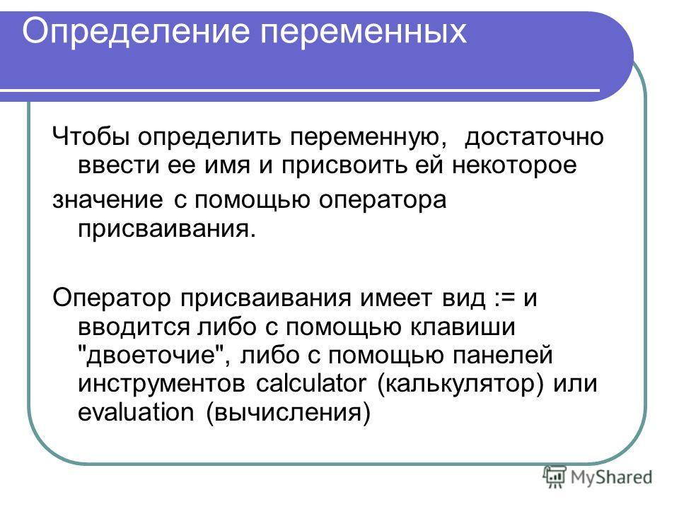 Определение переменных Чтобы определить переменную, достаточно ввести ее имя и присвоить ей некоторое значение с помощью оператора присваивания. Оператор присваивания имеет вид := и вводится либо с помощью клавиши