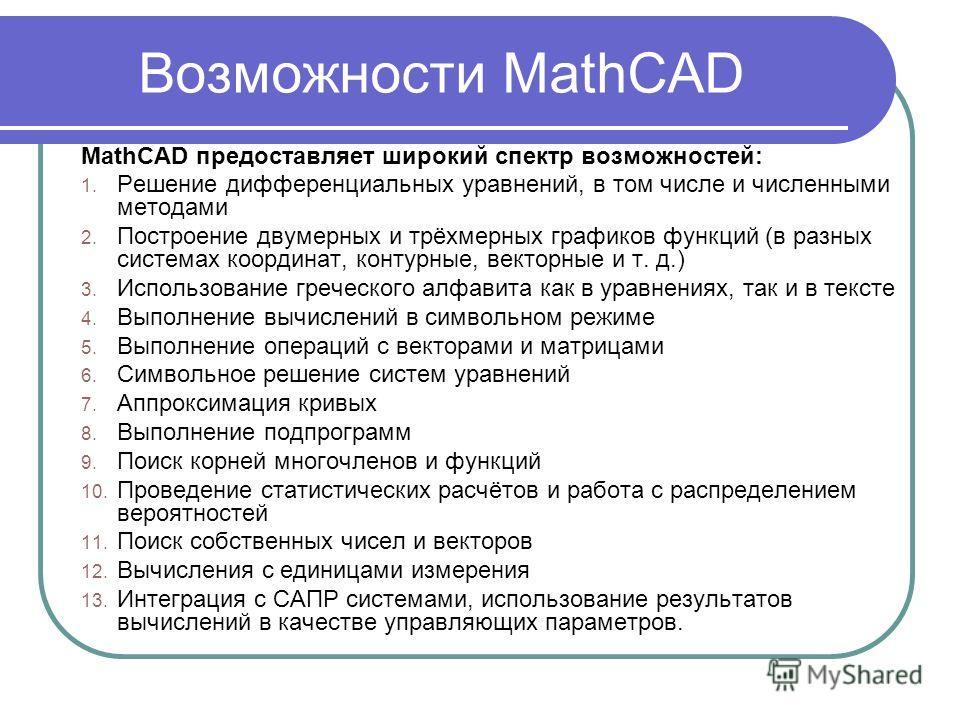 Возможности MathCAD MathCAD предоставляет широкий спектр возможностей: 1. Решение дифференциальных уравнений, в том числе и численными методами 2. Построение двумерных и трёхмерных графиков функций (в разных системах координат, контурные, векторные и