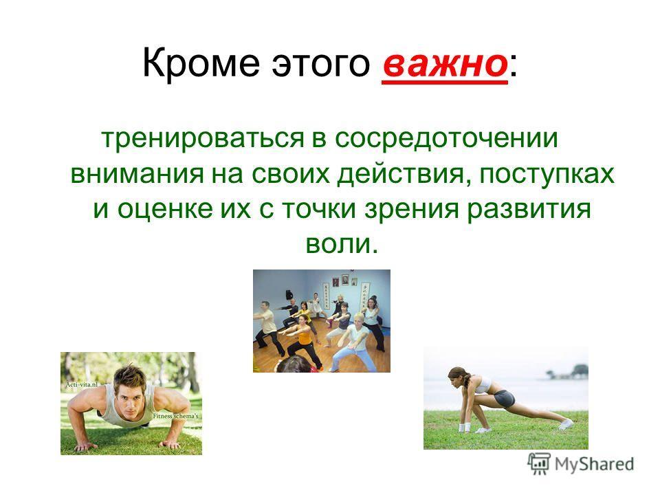 Кроме этого важно: тренироваться в сосредоточении внимания на своих действия, поступках и оценке их с точки зрения развития воли.