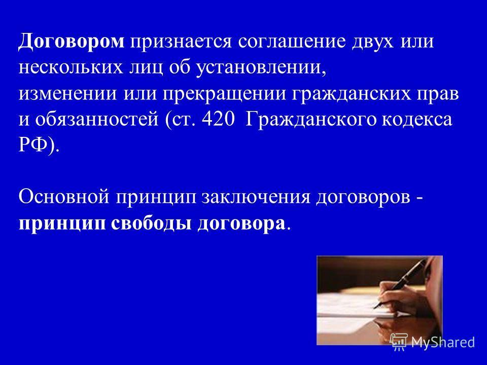 Договором признается соглашение двух или нескольких лиц об установлении, изменении или прекращении гражданских прав и обязанностей (ст. 420 Гражданского кодекса РФ). Основной принцип заключения договоров - принцип свободы договора.