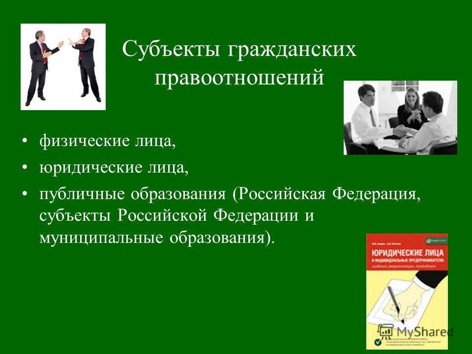 Субъекты гражданских правоотношений физические лица, юридические лица, публичные образования (Российская Федерация, субъекты Российской Федерации и муниципальные образования).