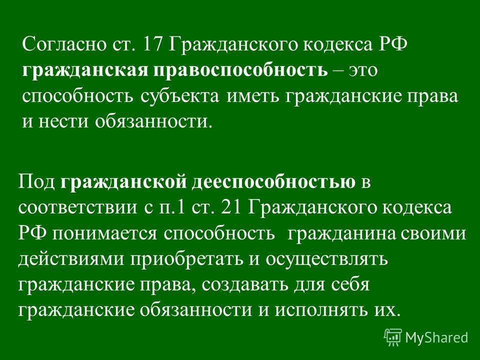 Согласно ст. 17 Гражданского кодекса РФ гражданская правоспособность – это способность субъекта иметь гражданские права и нести обязанности. Под гражданской дееспособностью в соответствии с п.1 ст. 21 Гражданского кодекса РФ понимается способность гр